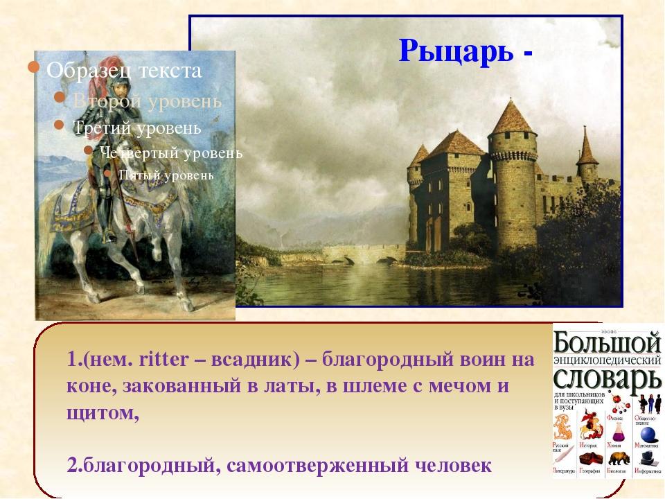 1.(нем. ritter – всадник) – благородный воин на коне, закованный в латы, в ш...