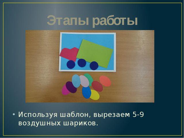 Используя шаблон, вырезаем 5-9 воздушных шариков. Этапы работы