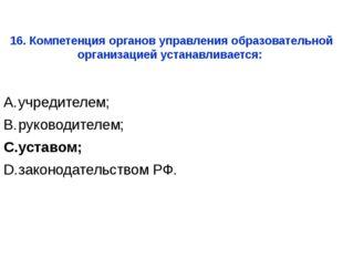 учредителем; руководителем; уставом; законодательством РФ. 16. Компетенция ор