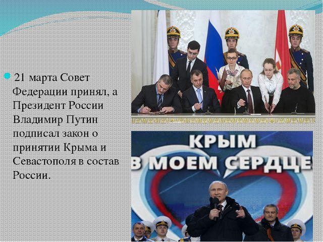 21 марта Совет Федерации принял, а Президент России Владимир Путин подписал з...
