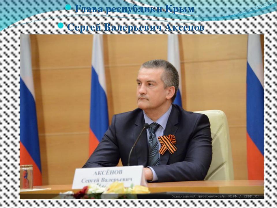 Глава республики Крым  Глава республики Крым  Сергей Валерьевич Аксенов