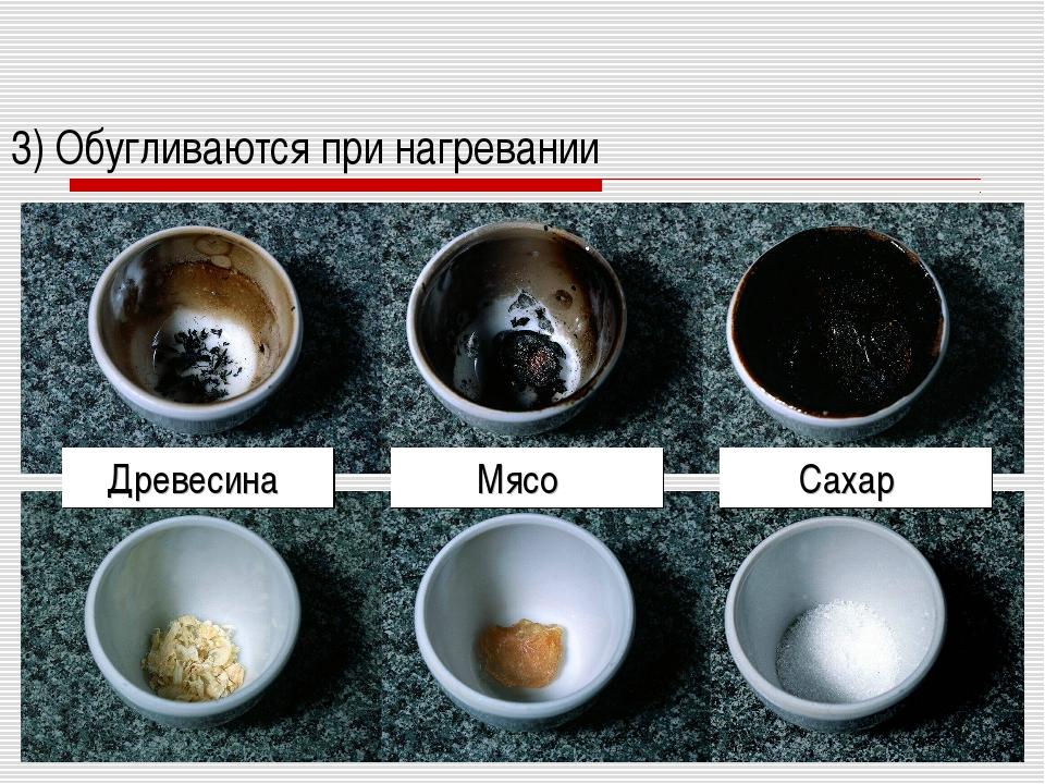 3) Обугливаются при нагревании Древесина Мясо Сахар