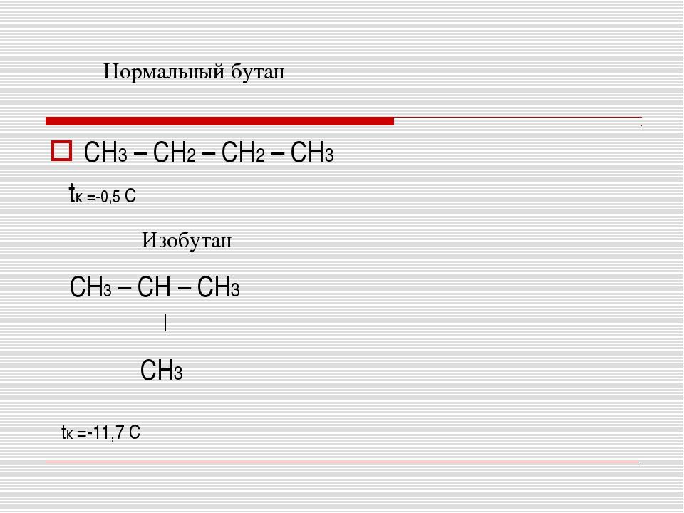 CH3 – CH2 – CH2 – CH3 tк =-0,5 С CH3 – CH – CH3 CH3 tк =-11,7 С Нормальный бу...