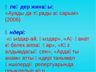 Өлеңдер жинағы: «Ауады да тұрады аңсарым» (2006) Әндері: «Қыздар-ай, қыздар»,