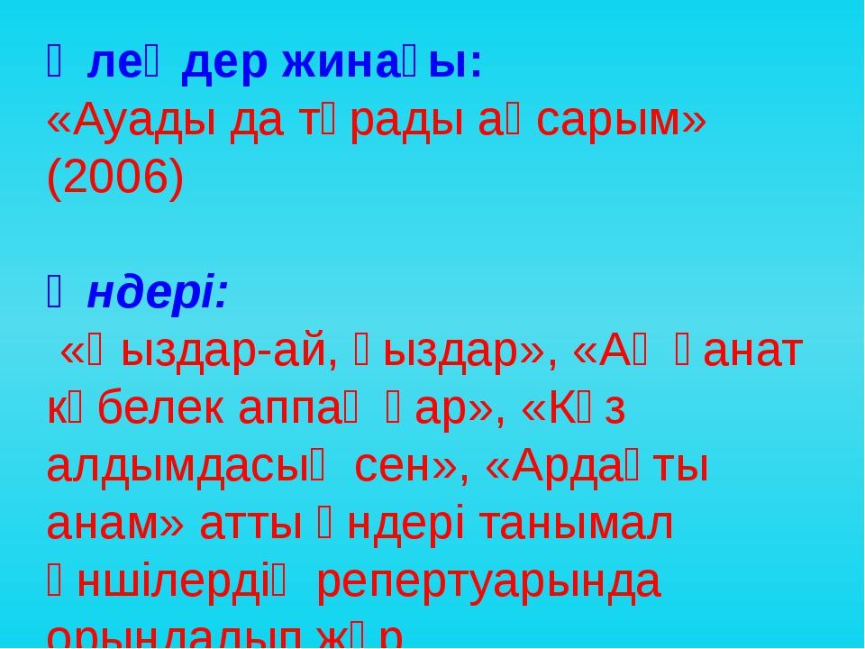 Өлеңдер жинағы: «Ауады да тұрады аңсарым» (2006) Әндері: «Қыздар-ай, қыздар»,...