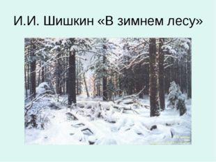 И.И. Шишкин «В зимнем лесу»