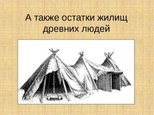 А также остатки жилищ древних людей