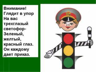 Внимание! Глядит в упор На вас трехглазый светофор- Зеленый, желтый, красный