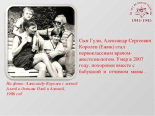 Сын Гули, Александр Сергеевич Королев (Ежик) стал первоклассным врачом-анесте