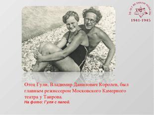 Отец Гули, Владимир Данилович Королев, был главным режиссером Московского Кам