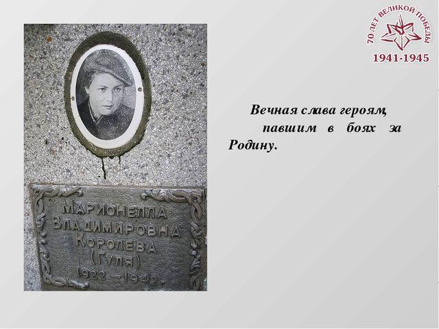 Вечная слава героям, павшим в боях за Родину.