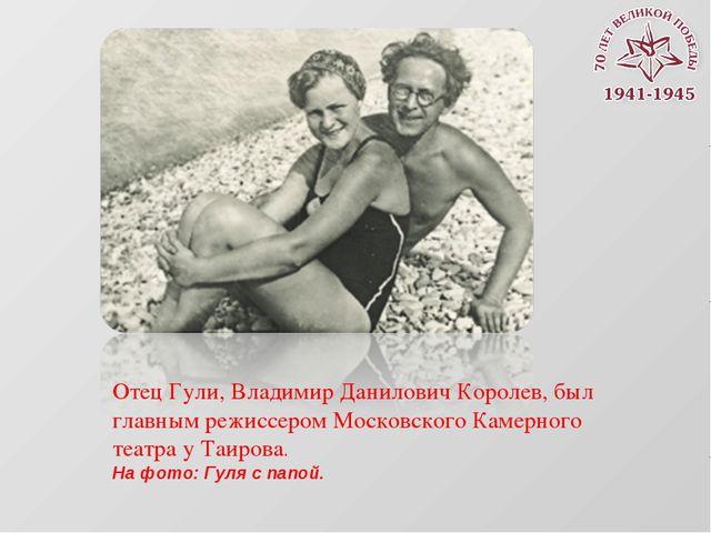 Отец Гули, Владимир Данилович Королев, был главным режиссером Московского Кам...