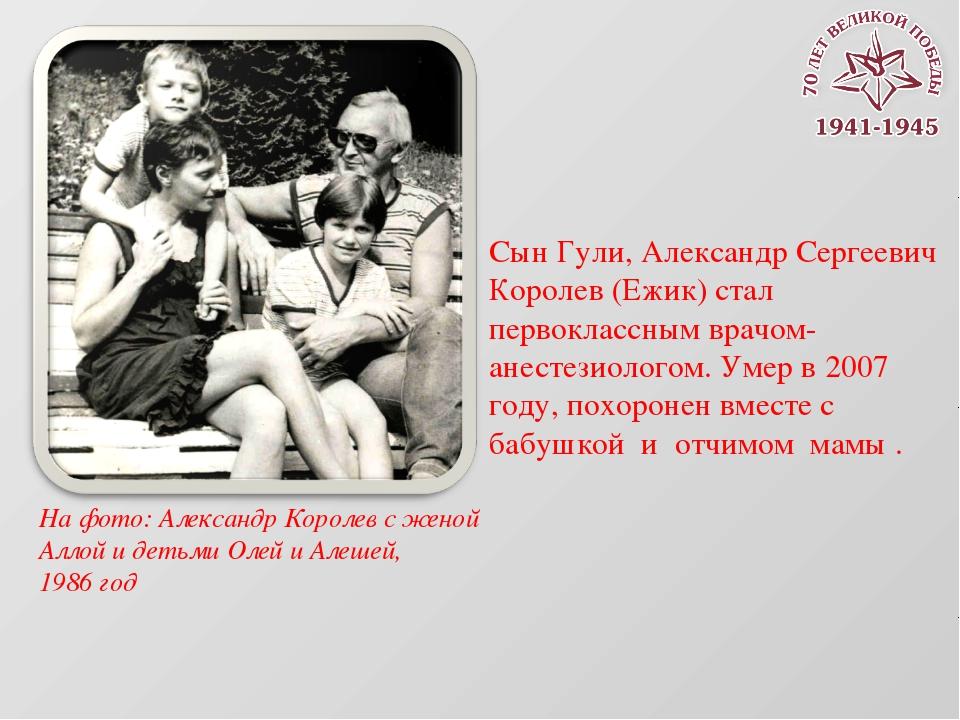 Сын Гули, Александр Сергеевич Королев (Ежик) стал первоклассным врачом-анесте...