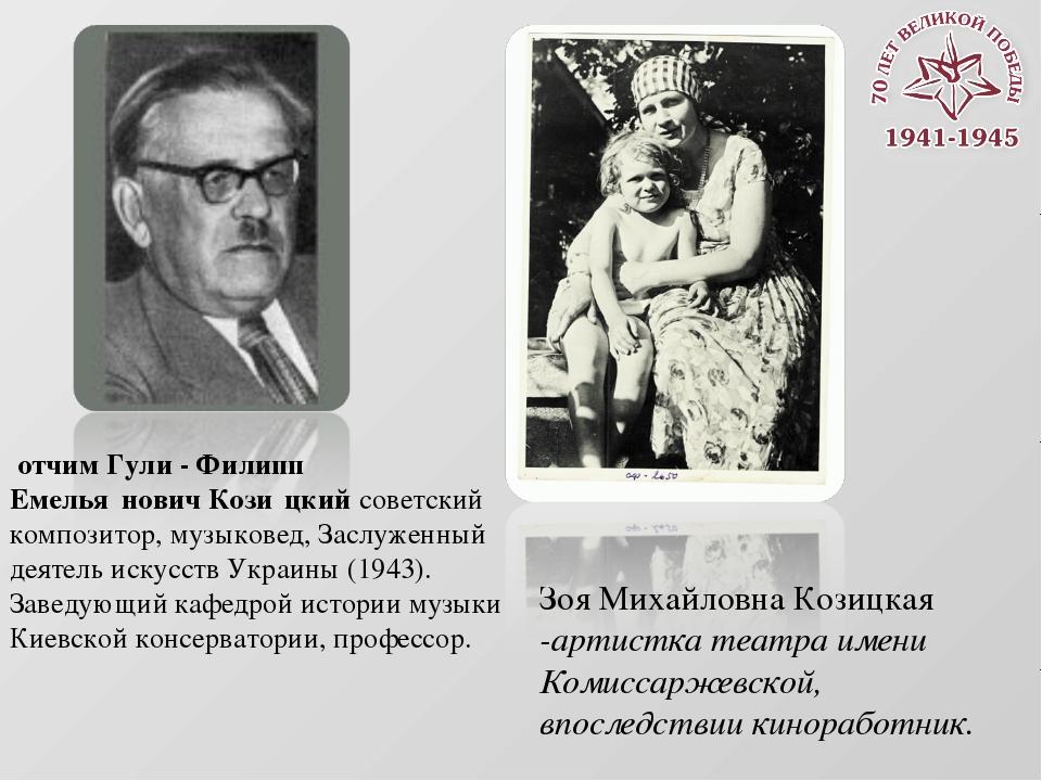 отчим Гули - Филипп Емелья́нович Кози́цкийсоветский композитор, музыковед,...