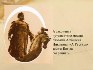 А закончить путешествие можно словами Афанасия Никитина: «А Русскую землю Бог