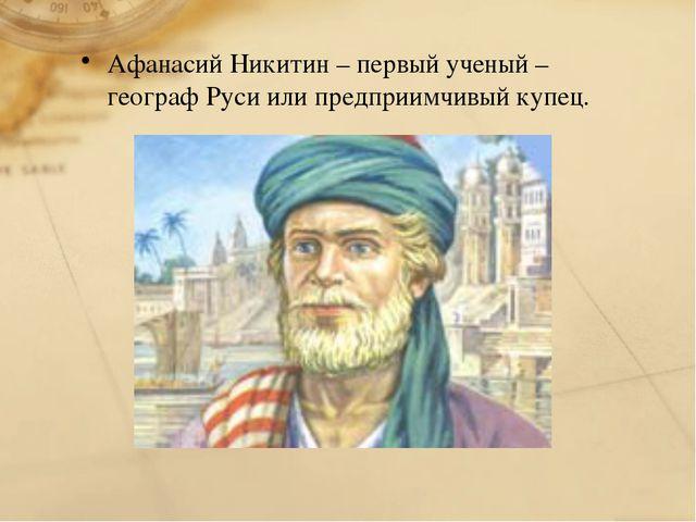 Афанасий Никитин – первый ученый – географ Руси или предприимчивый купец.