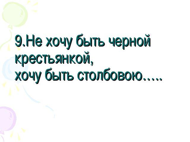 9.Не хочу быть черной крестьянкой, хочу быть столбовою…..