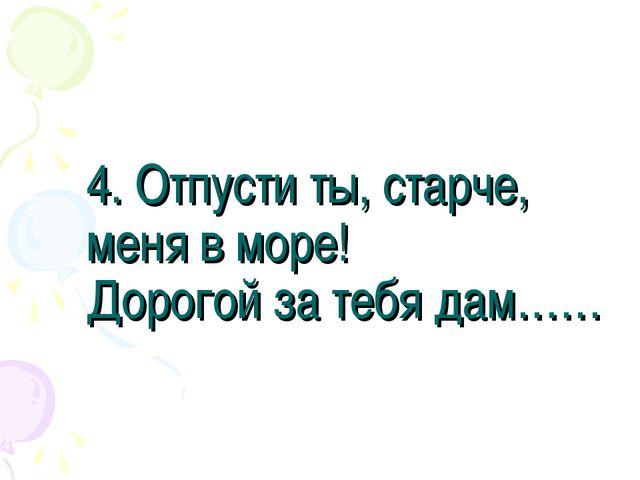 4. Отпусти ты, старче, меня в море! Дорогой за тебя дам……