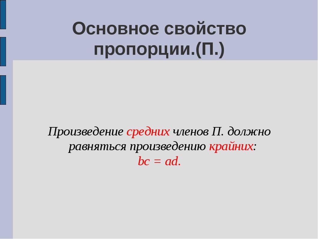 Произведение средних членов П. должно равняться произведению крайних: bc = ad...