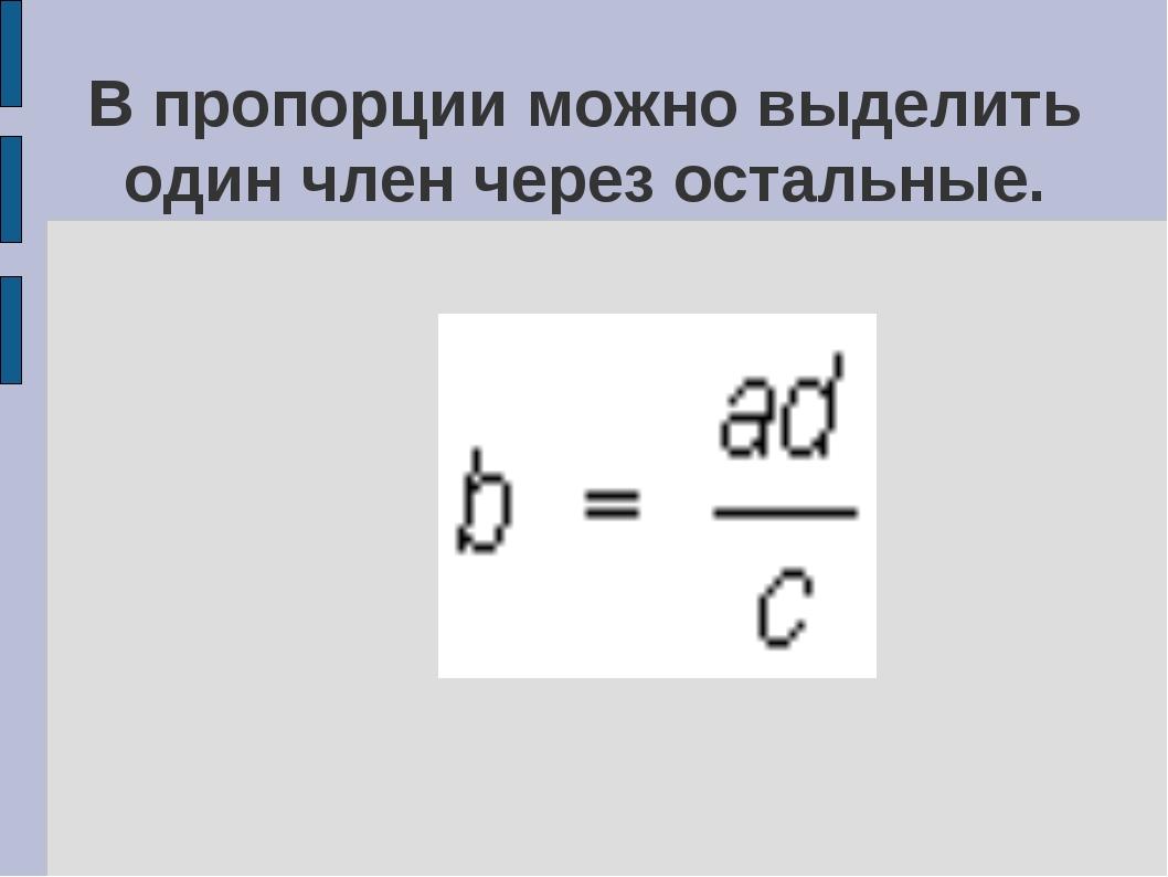 В пропорции можно выделить один член через остальные.