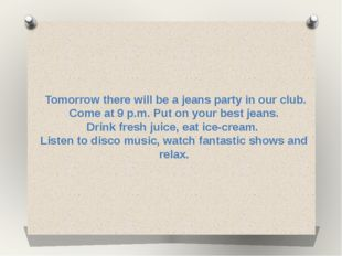 Tomorrow there will be a jeans party in our club. Come at 9 p.m. Put on your