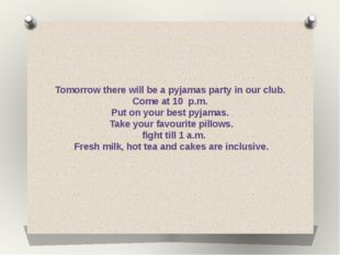 Tomorrow there will be a pyjamas party in our club. Come at 10 p.m. Put on yo