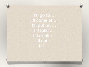 I'll go to… I'll come at … I'll put on … I'll take … I'll drink … I'll eat …