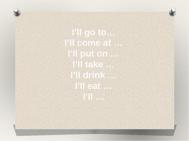 I'll go to… I'll come at … I'll put on … I'll take … I'll drink … I'll eat …...