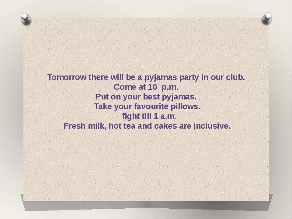 Tomorrow there will be a pyjamas party in our club. Come at 10 p.m. Put on yo...