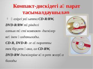 Компакт-дискідегі ақпарат тасымалдаушылар Қазіргі уақытта СD-R/RW, DVD-R/RW т