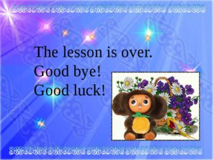 The lesson is over. Good bye! Good luck!