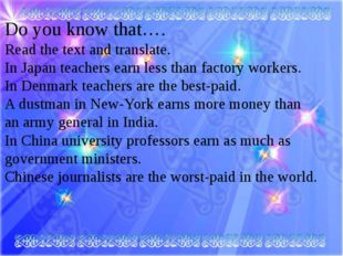 Do you know that…. Read the teхt and translate. In Japan teachers earn less