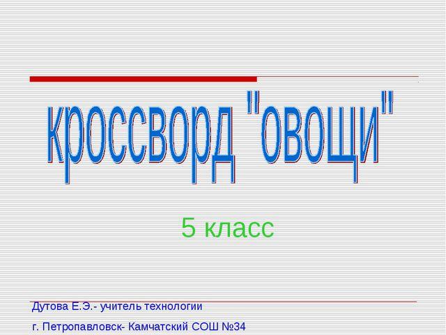 5 класс Дутова Е.Э.- учитель технологии г. Петропавловск- Камчатский СОШ №34