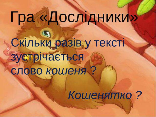 Гра «Дослідники» Скільки разів у тексті зустрічається слово кошеня ? Кошенятк...