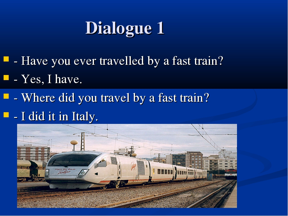Dialogue 1 - Have you ever travelled by a fast train? - Yes, I have. - Where...