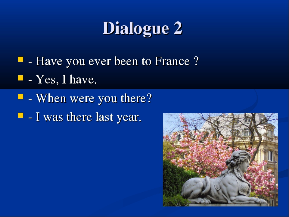 Dialogue 2 - Have you ever been to France ? - Yes, I have. - When were you th...