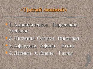 «Третий лишний» 1. Адриатическое Тирренское Згейское 2. Пшеница Оливки Виногр