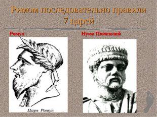 Римом последовательно правили 7 царей Ромул Нума Помпилий
