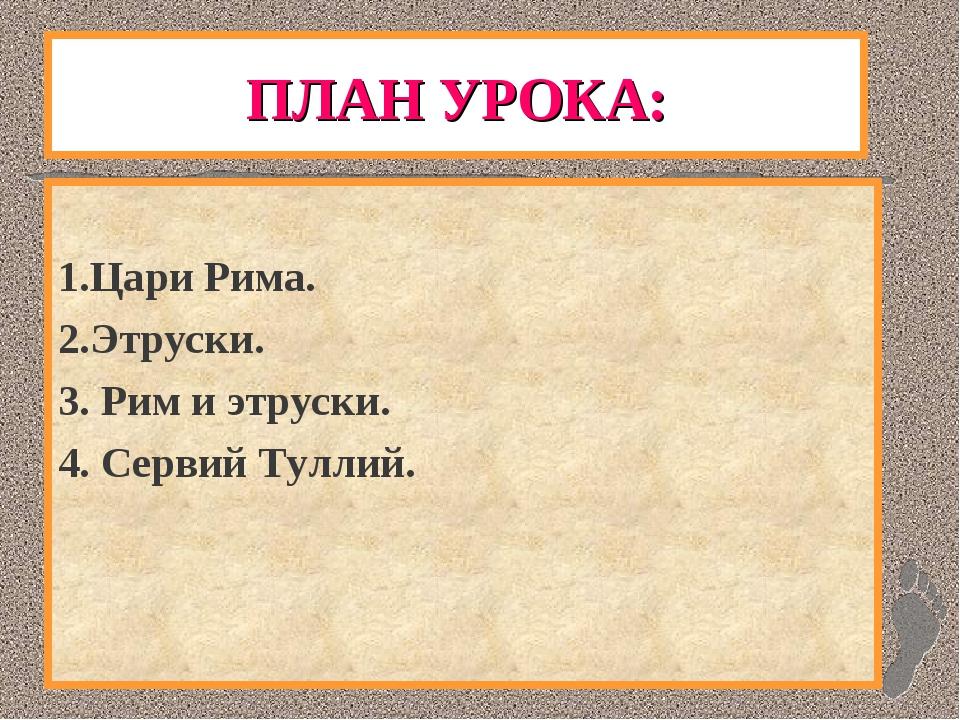 ПЛАН УРОКА: 1.Цари Рима. 2.Этруски. 3. Рим и этруски. 4. Сервий Туллий.