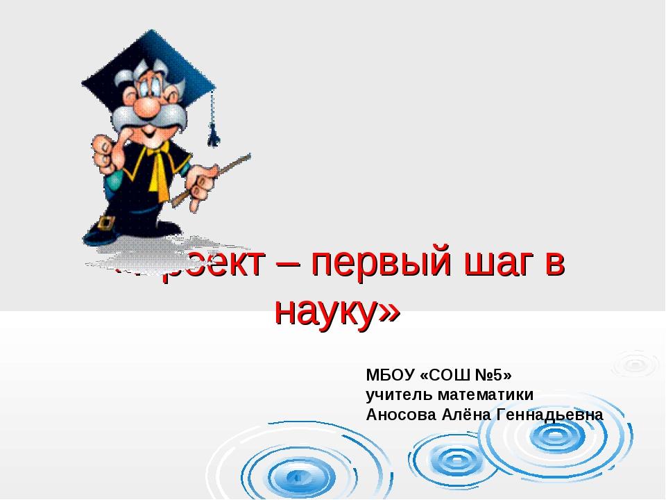«Проект – первый шаг в науку» МБОУ «СОШ №5» учитель математики Аносова Алёна...