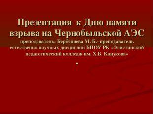 Презентация к Дню памяти взрыва на Чернобыльской АЭС преподаватель: Бербенцев