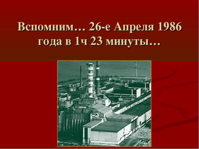Вспомним… 26-е Апреля 1986 года в 1ч 23 минуты…