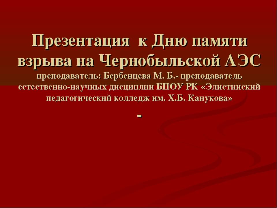 Презентация к Дню памяти взрыва на Чернобыльской АЭС преподаватель: Бербенцев...