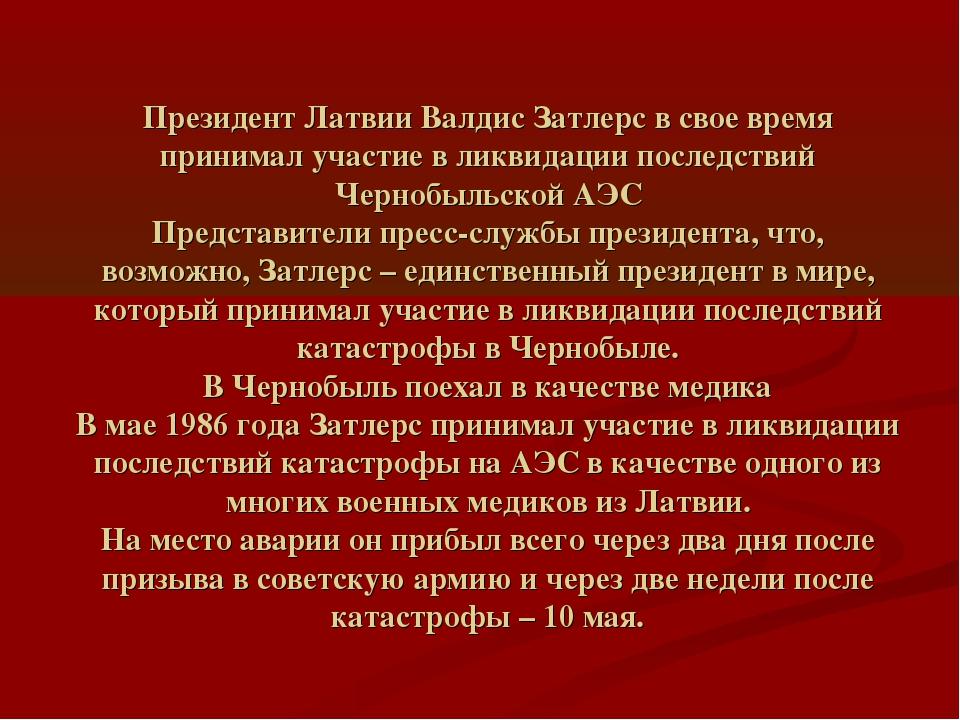 Президент Латвии Валдис Затлерс в свое время принимал участие в ликвидации по...