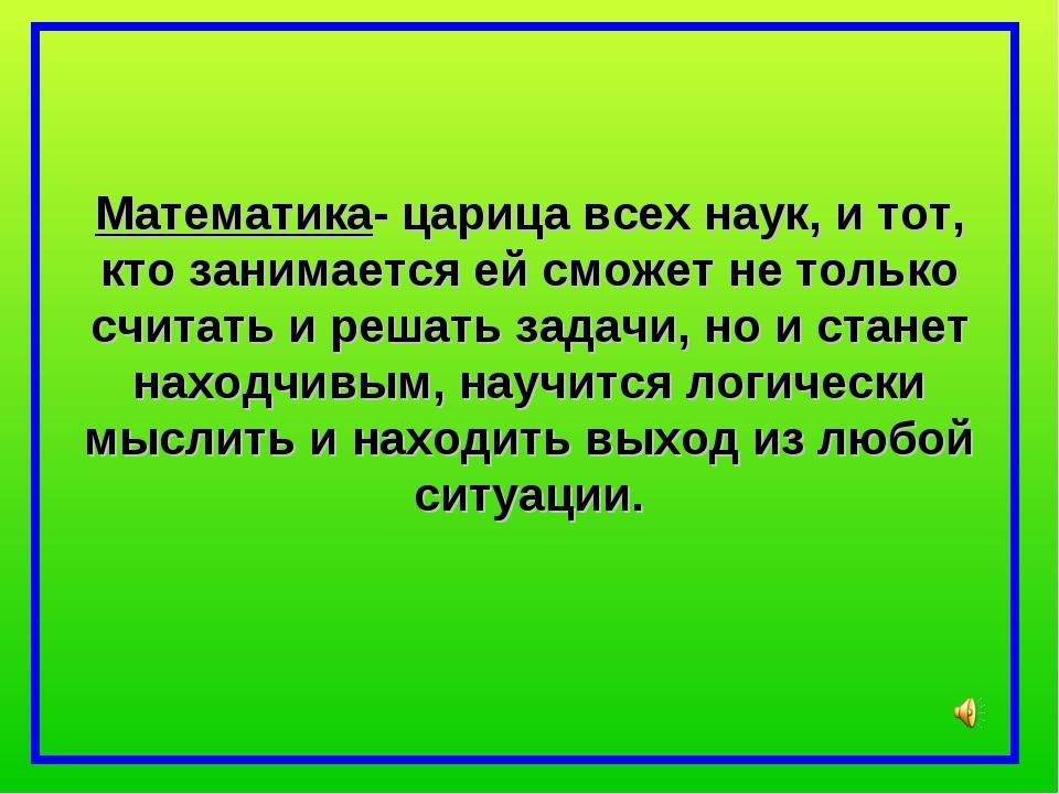 Математика- царица всех наук, и тот, кто занимается ей сможет не только счита...
