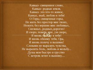 Кавказ- священное слово, Кавказ- родная земля, Кавказ- это что-то живое, Кавк