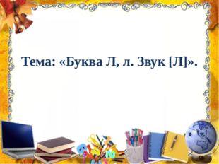 Тема: «Буква Л, л. Звук [Л]».