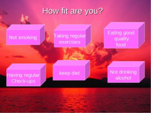 How fit are you? Not smoking Taking regular exercises Having regular Check-up