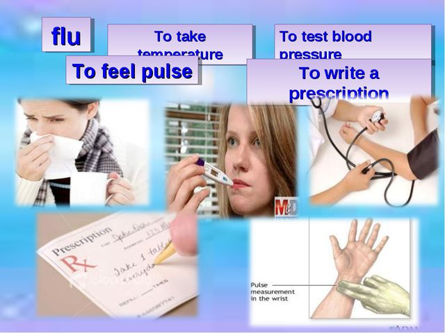 flu To take temperature To test blood pressure To feel pulse To write a presc...