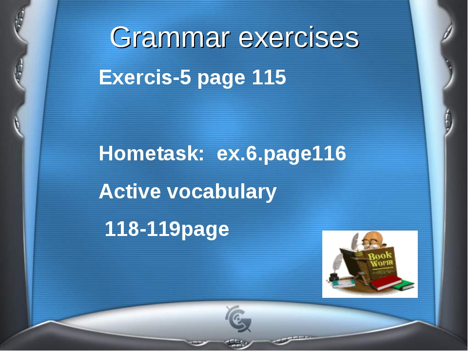 Grammar exercises Exercis-5 page 115 Hometask: ex.6.page116 Active vocabulary...